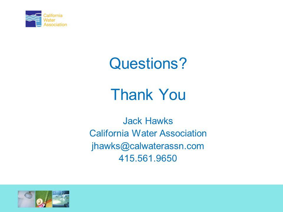 Questions? Thank You Jack Hawks California Water Association jhawks@calwaterassn.com 415.561.9650