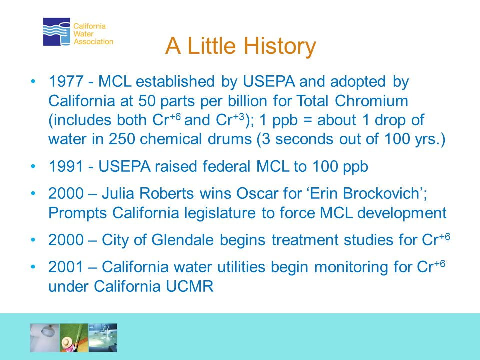 A Little History 1977 - MCL established by USEPA and adopted by California at 50 parts per billion for Total Chromium (includes both Cr +6 and Cr +3 ); 1 ppb = about 1 drop of water in 250 chemical drums (3 seconds out of 100 yrs.) 1991 - USEPA raised federal MCL to 100 ppb 2000 – Julia Roberts wins Oscar for 'Erin Brockovich'; Prompts California legislature to force MCL development 2000 – City of Glendale begins treatment studies for Cr +6 2001 – California water utilities begin monitoring for Cr +6 under California UCMR