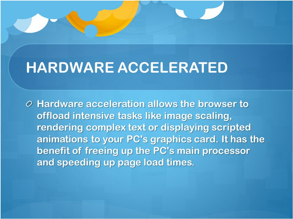 HARDWARE ACCELERATED Hardware acceleration allows the browser to offload intensive tasks like image scaling, rendering complex text or displaying scripted animations to your PC s graphics card.