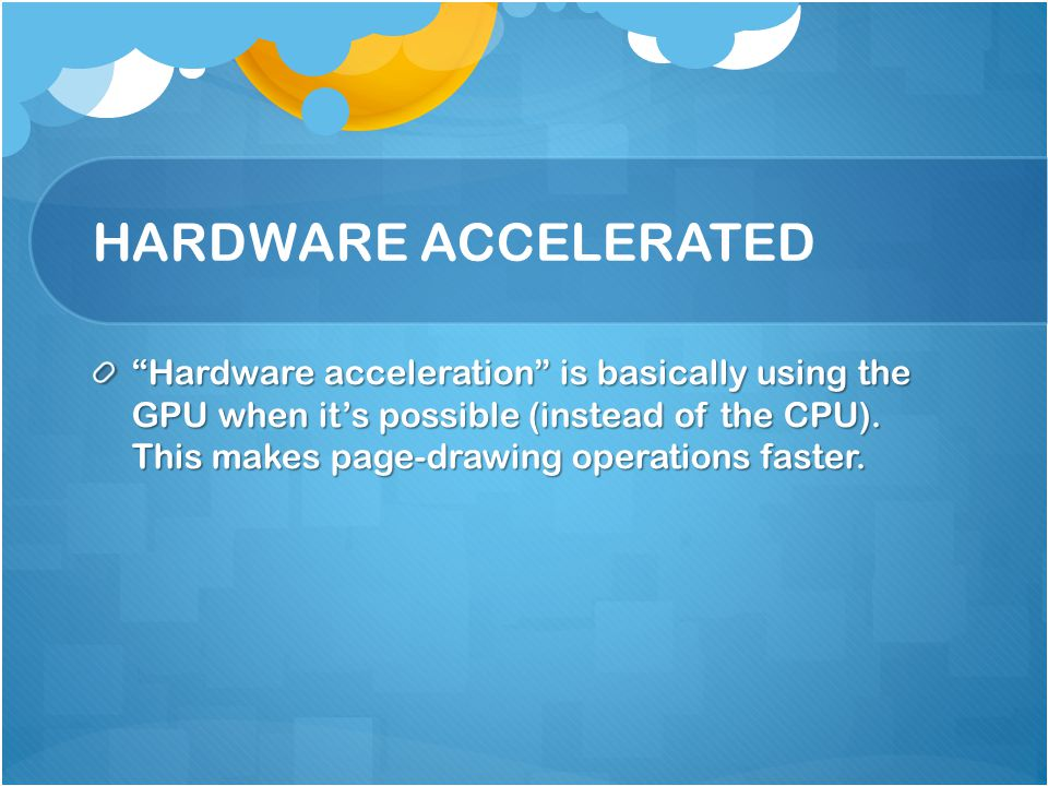 HARDWARE ACCELERATED Hardware acceleration is basically using the GPU when it's possible (instead of the CPU).