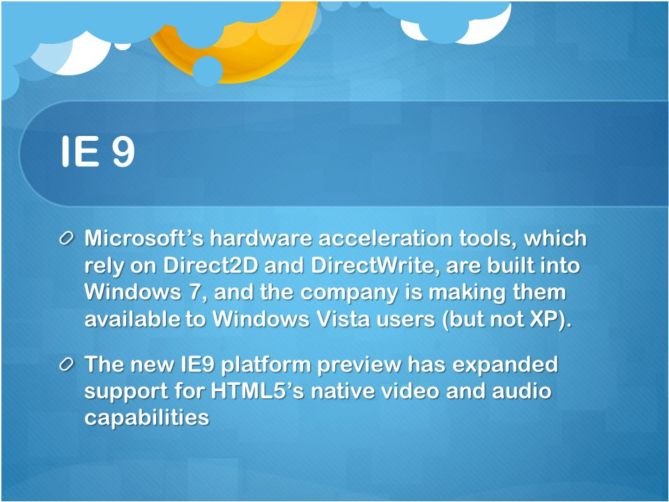 IE 9 Microsoft's hardware acceleration tools, which rely on Direct2D and DirectWrite, are built into Windows 7, and the company is making them available to Windows Vista users (but not XP).