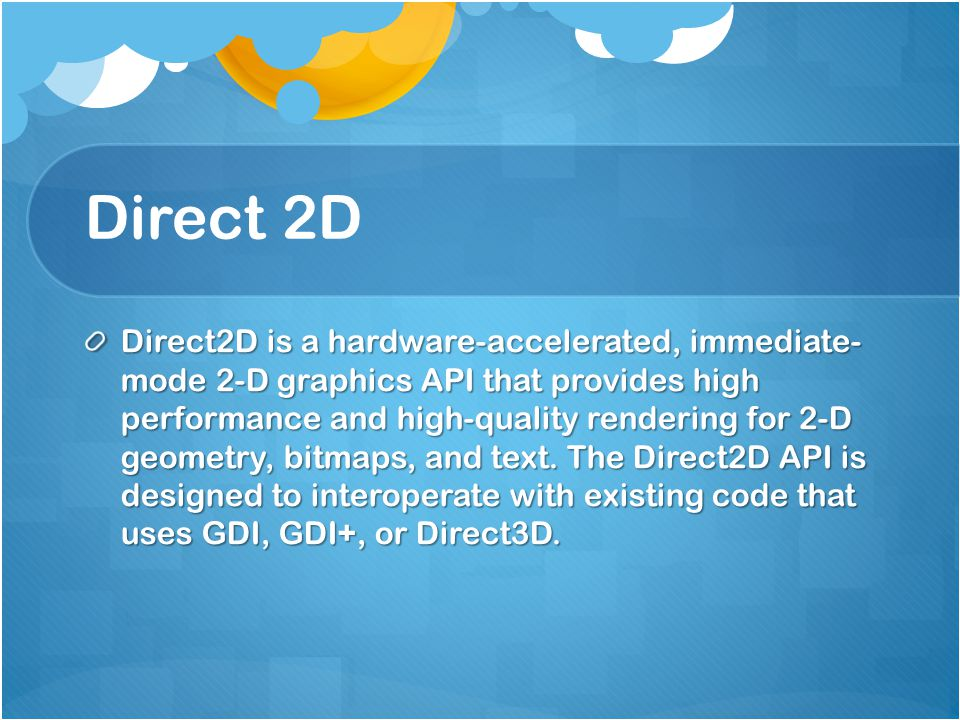 Direct 2D Direct2D is a hardware-accelerated, immediate- mode 2-D graphics API that provides high performance and high-quality rendering for 2-D geometry, bitmaps, and text.