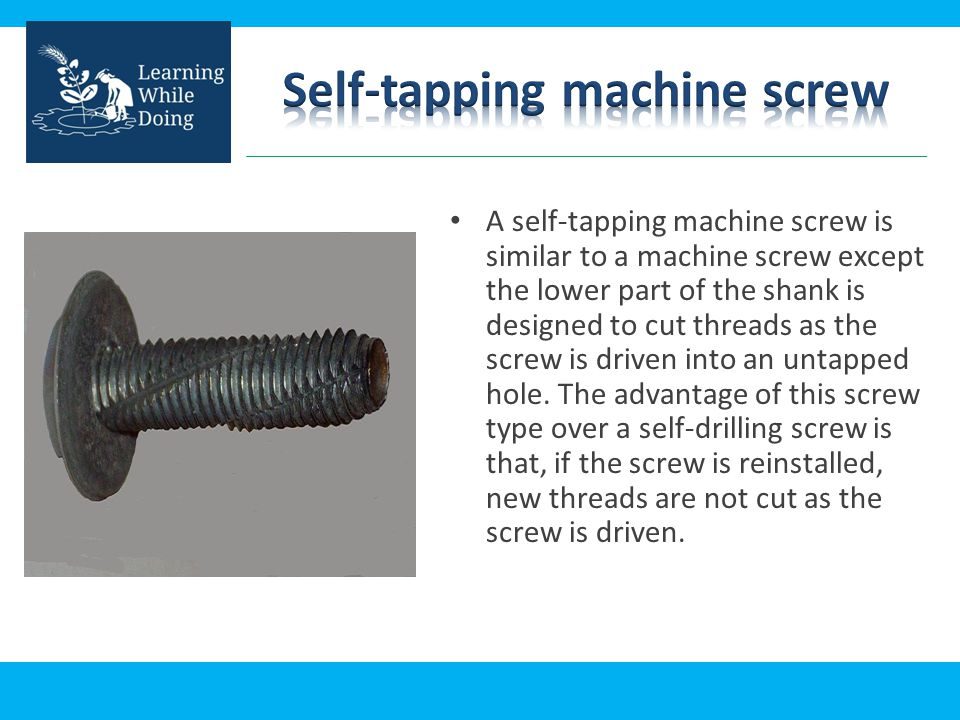 A self-tapping machine screw is similar to a machine screw except the lower part of the shank is designed to cut threads as the screw is driven into a