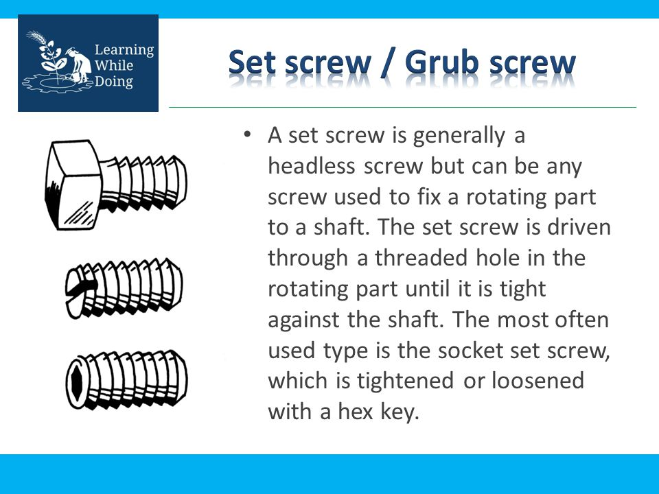 A set screw is generally a headless screw but can be any screw used to fix a rotating part to a shaft. The set screw is driven through a threaded hole