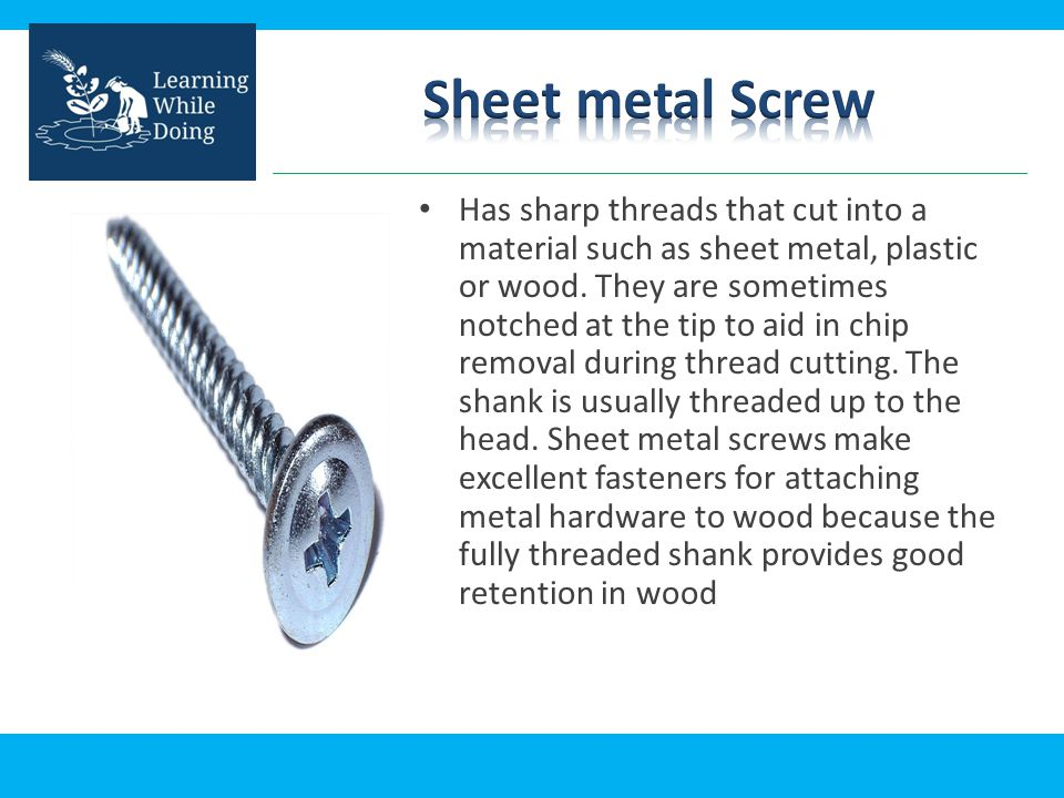 Has sharp threads that cut into a material such as sheet metal, plastic or wood. They are sometimes notched at the tip to aid in chip removal during t