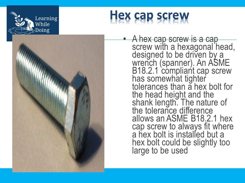 A hex cap screw is a cap screw with a hexagonal head, designed to be driven by a wrench (spanner). An ASME B18.2.1 compliant cap screw has somewhat ti