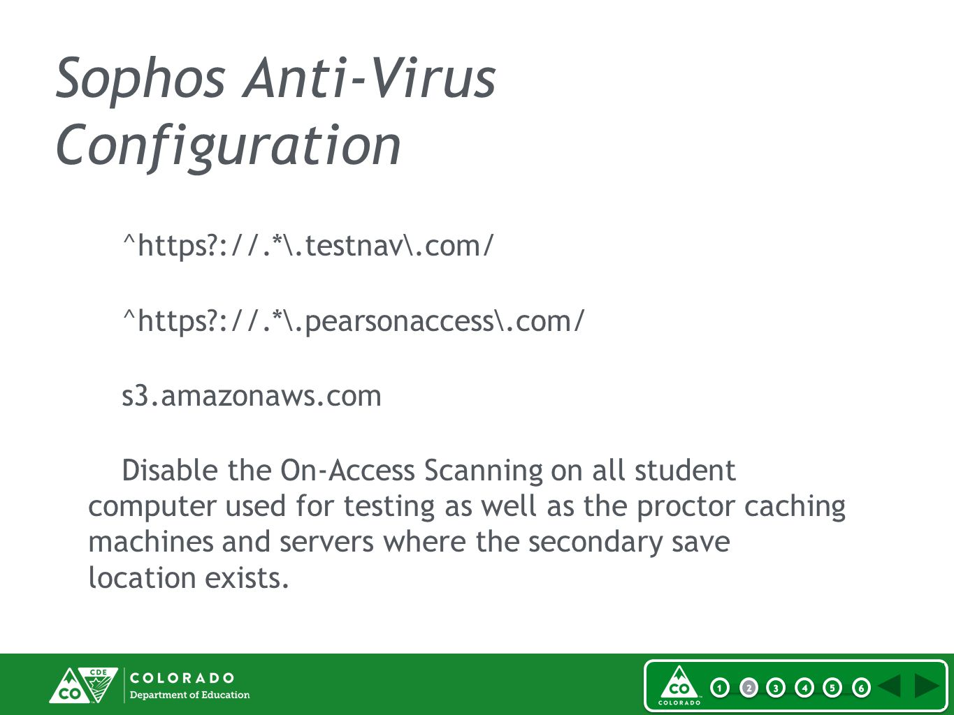 Sophos Anti-Virus Configuration ^https ://.*\.testnav\.com/ ^https ://.*\.pearsonaccess\.com/ s3.amazonaws.com Disable the On-Access Scanning on all student computer used for testing as well as the proctor caching machines and servers where the secondary save location exists.