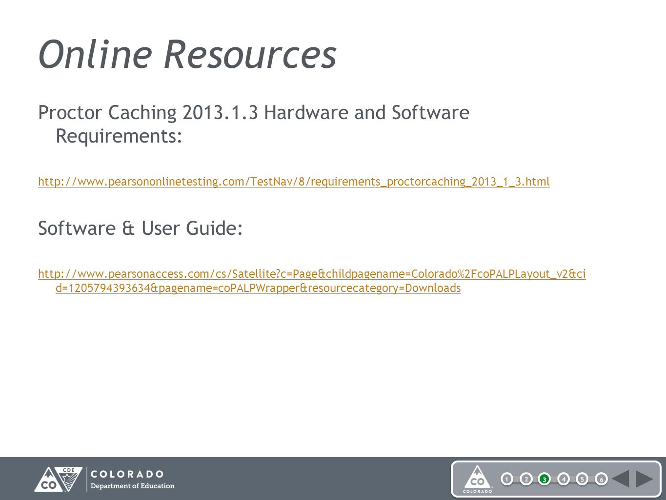 Online Resources Proctor Caching 2013.1.3 Hardware and Software Requirements: http://www.pearsononlinetesting.com/TestNav/8/requirements_proctorcaching_2013_1_3.html Software & User Guide: http://www.pearsonaccess.com/cs/Satellite c=Page&childpagename=Colorado%2FcoPALPLayout_v2&ci d=1205794393634&pagename=coPALPWrapper&resourcecategory=Downloads
