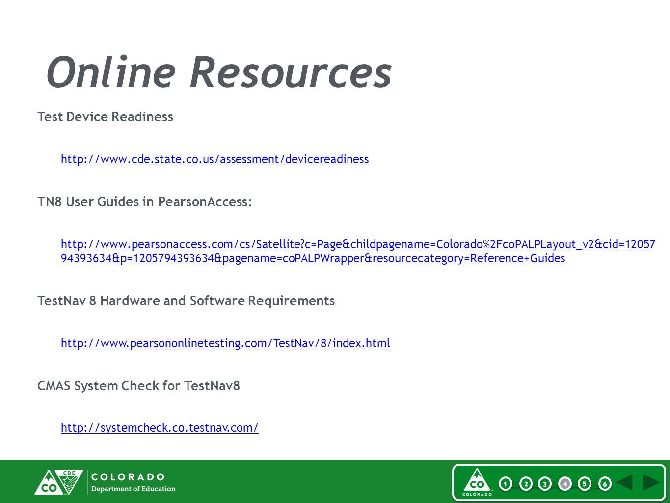 Online Resources Test Device Readiness http://www.cde.state.co.us/assessment/devicereadiness TN8 User Guides in PearsonAccess: http://www.pearsonaccess.com/cs/Satellite c=Page&childpagename=Colorado%2FcoPALPLayout_v2&cid=12057 94393634&p=1205794393634&pagename=coPALPWrapper&resourcecategory=Reference+Guides TestNav 8 Hardware and Software Requirements http://www.pearsononlinetesting.com/TestNav/8/index.html CMAS System Check for TestNav8 http://systemcheck.co.testnav.com/