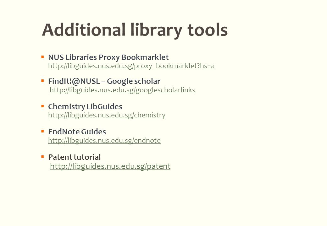  NUS Libraries Proxy Bookmarklet http://libguides.nus.edu.sg/proxy_bookmarklet hs=a http://libguides.nus.edu.sg/proxy_bookmarklet hs=a  FindIt!@NUSL – Google scholar http://libguides.nus.edu.sg/googlescholarlinks  Chemistry LibGuides http://libguides.nus.edu.sg/chemistry http://libguides.nus.edu.sg/chemistry  EndNote Guides http://libguides.nus.edu.sg/endnote http://libguides.nus.edu.sg/endnote  Patent tutorial http://libguides.nus.edu.sg/patent Additional library tools