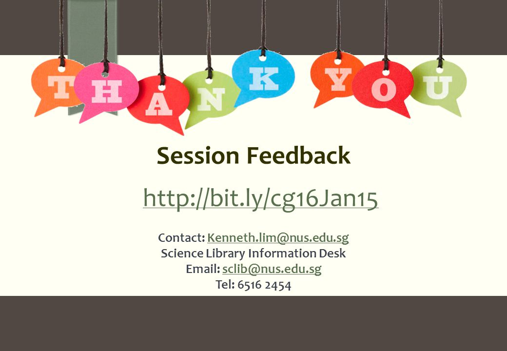 Contact: Kenneth.lim@nus.edu.sgKenneth.lim@nus.edu.sg Science Library Information Desk Email: sclib@nus.edu.sg Tel: 6516 2454sclib@nus.edu.sg Session Feedback http://bit.ly/cg16Jan15