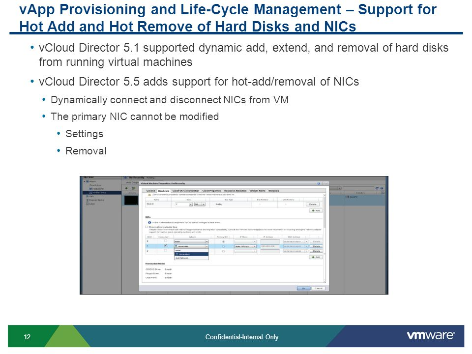 12 Confidential-Internal Only vApp Provisioning and Life-Cycle Management – Support for Hot Add and Hot Remove of Hard Disks and NICs vCloud Director