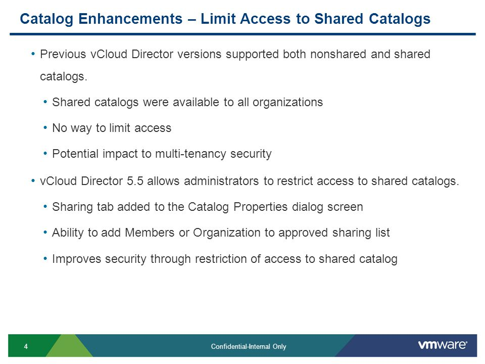 4 Confidential-Internal Only Catalog Enhancements – Limit Access to Shared Catalogs Previous vCloud Director versions supported both nonshared and shared catalogs.