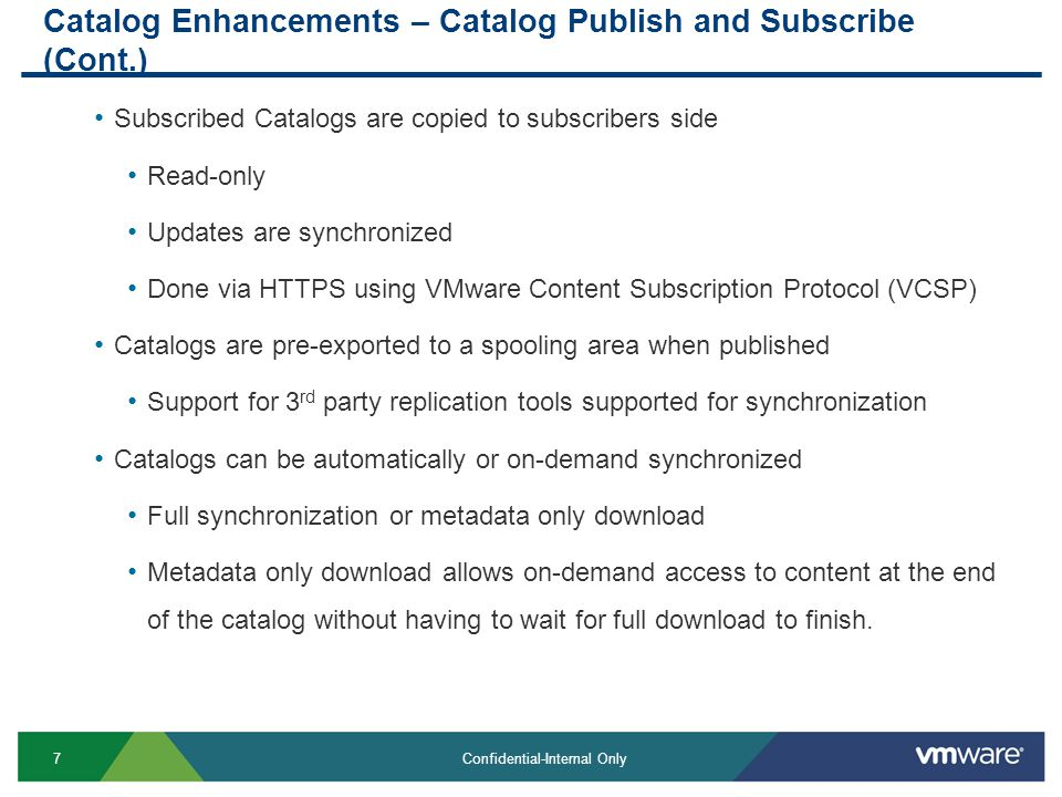 7 Confidential-Internal Only Catalog Enhancements – Catalog Publish and Subscribe (Cont.) Subscribed Catalogs are copied to subscribers side Read-only Updates are synchronized Done via HTTPS using VMware Content Subscription Protocol (VCSP) Catalogs are pre-exported to a spooling area when published Support for 3 rd party replication tools supported for synchronization Catalogs can be automatically or on-demand synchronized Full synchronization or metadata only download Metadata only download allows on-demand access to content at the end of the catalog without having to wait for full download to finish.