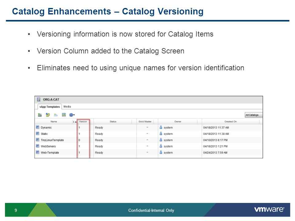 9 Confidential-Internal Only Catalog Enhancements – Catalog Versioning Versioning information is now stored for Catalog Items Version Column added to the Catalog Screen Eliminates need to using unique names for version identification