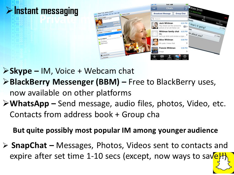 Private messaging  Instant messaging  Skype – IM, Voice + Webcam chat  BlackBerry Messenger (BBM) – Free to BlackBerry uses, now available on other platforms  WhatsApp – Send message, audio files, photos, Video, etc.