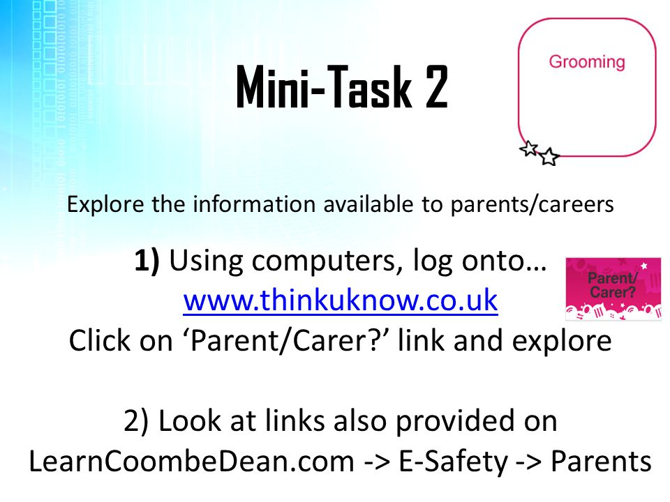 Mini-Task 2 Explore the information available to parents/careers 1) Using computers, log onto… www.thinkuknow.co.uk Click on 'Parent/Carer?' link and explore 2) Look at links also provided on LearnCoombeDean.com -> E-Safety -> Parents