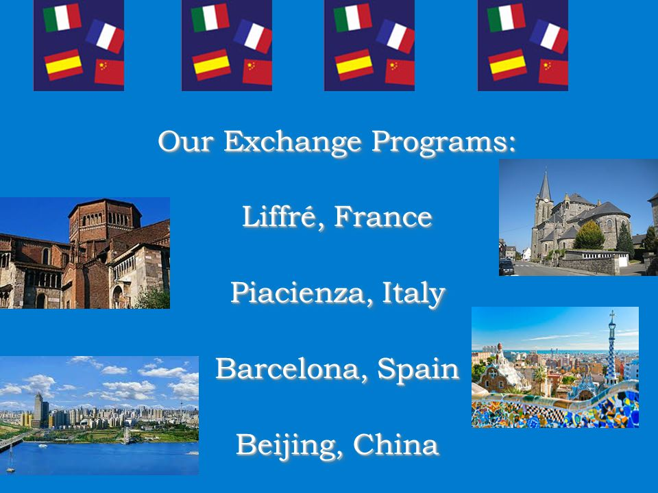 Our Exchange Programs: Liffré, France Piacienza, Italy Barcelona, Spain Beijing, China Our Exchange Programs: Liffré, France Piacienza, Italy Barcelona, Spain Beijing, China