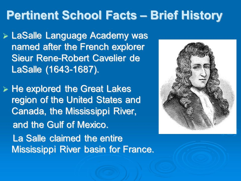 Pertinent School Facts – Brief History  LaSalle Language Academy was named after the French explorer Sieur Rene-Robert Cavelier de LaSalle (1643-1687).
