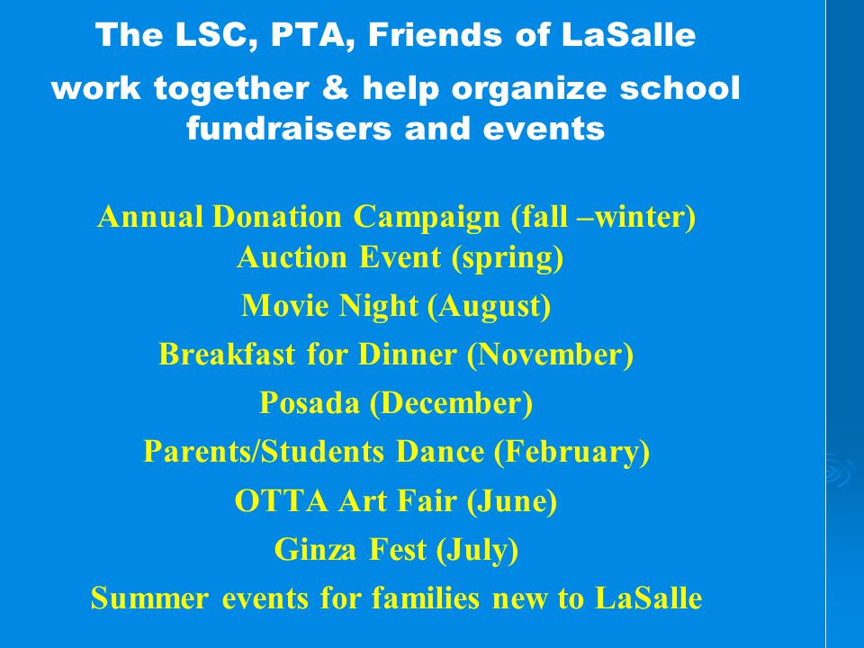 The LSC, PTA, Friends of LaSalle work together & help organize school fundraisers and events Annual Donation Campaign (fall –winter) Auction Event (spring) Movie Night (August) Breakfast for Dinner (November) Posada (December) Parents/Students Dance (February) OTTA Art Fair (June) Ginza Fest (July) Summer events for families new to LaSalle The LSC, PTA, Friends of LaSalle work together & help organize school fundraisers and events Annual Donation Campaign (fall –winter) Auction Event (spring) Movie Night (August) Breakfast for Dinner (November) Posada (December) Parents/Students Dance (February) OTTA Art Fair (June) Ginza Fest (July) Summer events for families new to LaSalle