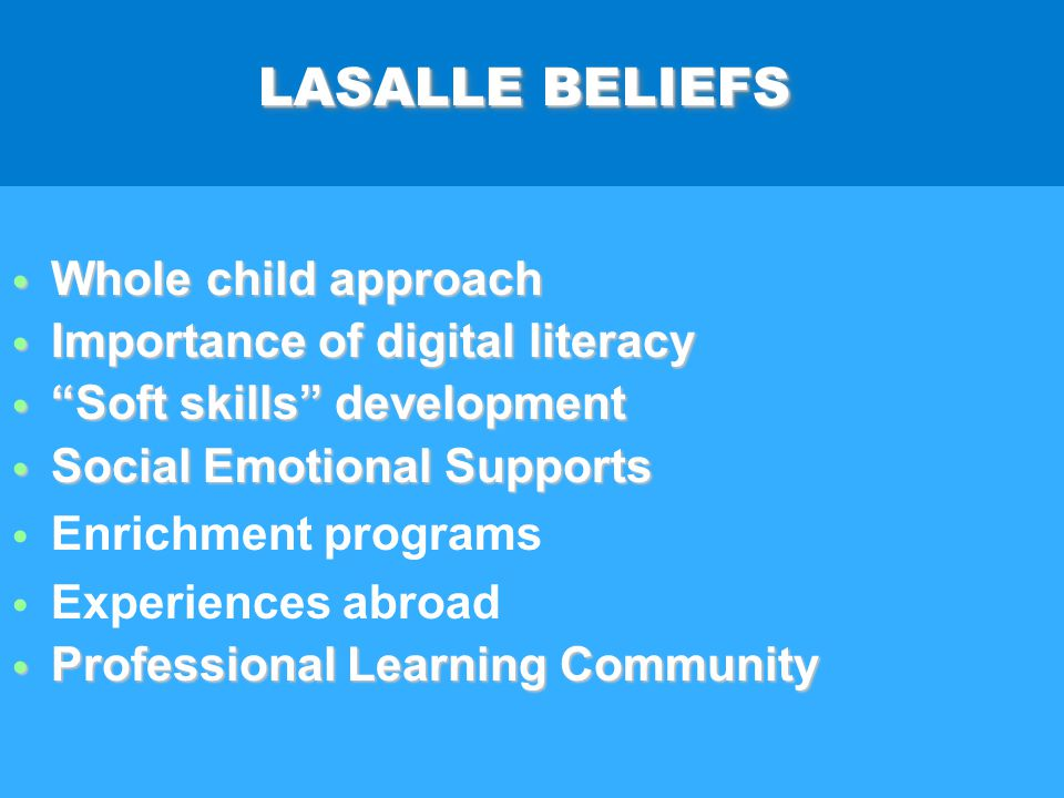 LASALLE BELIEFS Whole child approach Whole child approach Importance of digital literacy Importance of digital literacy Soft skills development Soft skills development Social Emotional Supports Social Emotional Supports Enrichment programs Experiences abroad Professional Learning Community Professional Learning Community Whole child approach Whole child approach Importance of digital literacy Importance of digital literacy Soft skills development Soft skills development Social Emotional Supports Social Emotional Supports Enrichment programs Experiences abroad Professional Learning Community Professional Learning Community