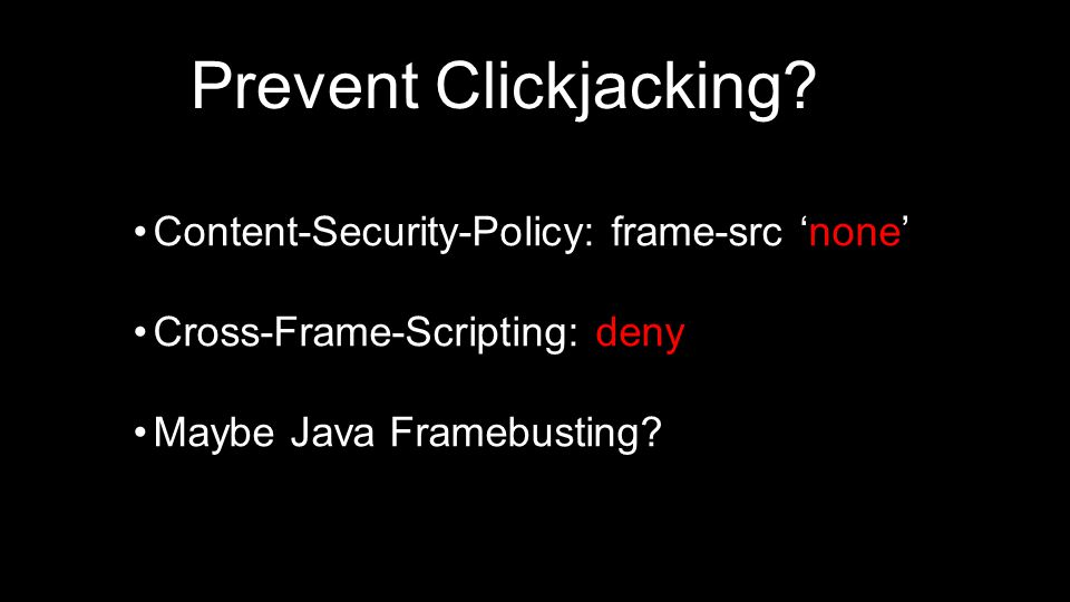 Content-Security-Policy: frame-src 'none' Cross-Frame-Scripting: deny Maybe Java Framebusting.