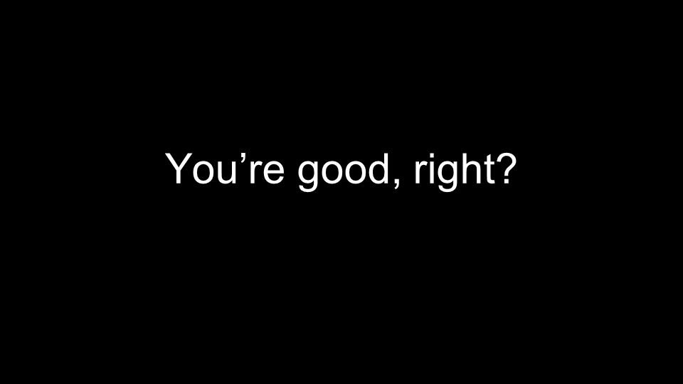 You're good, right