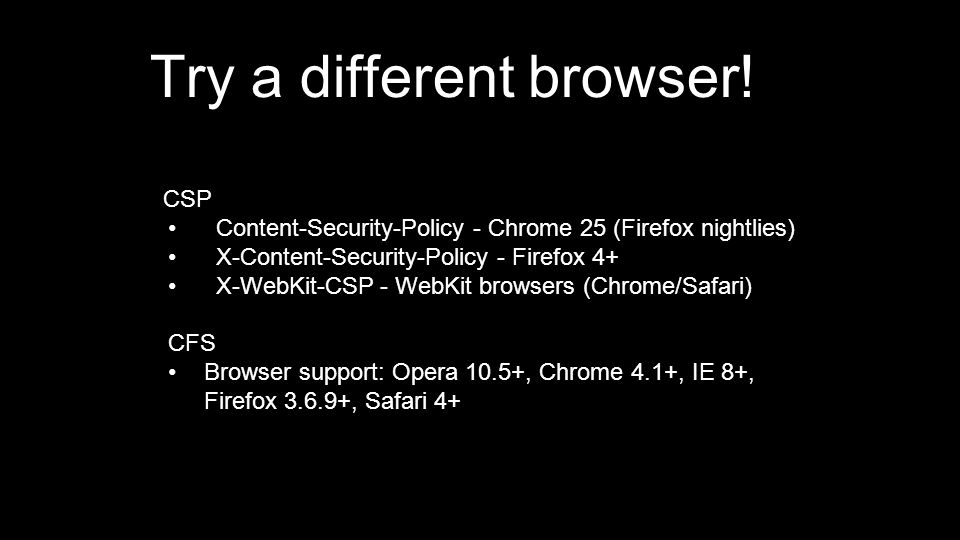 CSP Content-Security-Policy - Chrome 25 (Firefox nightlies) X-Content-Security-Policy - Firefox 4+ X-WebKit-CSP - WebKit browsers (Chrome/Safari) CFS Browser support: Opera 10.5+, Chrome 4.1+, IE 8+, Firefox 3.6.9+, Safari 4+ Try a different browser!