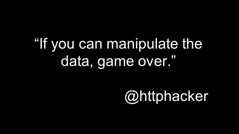 If you can manipulate the data, game over. @httphacker