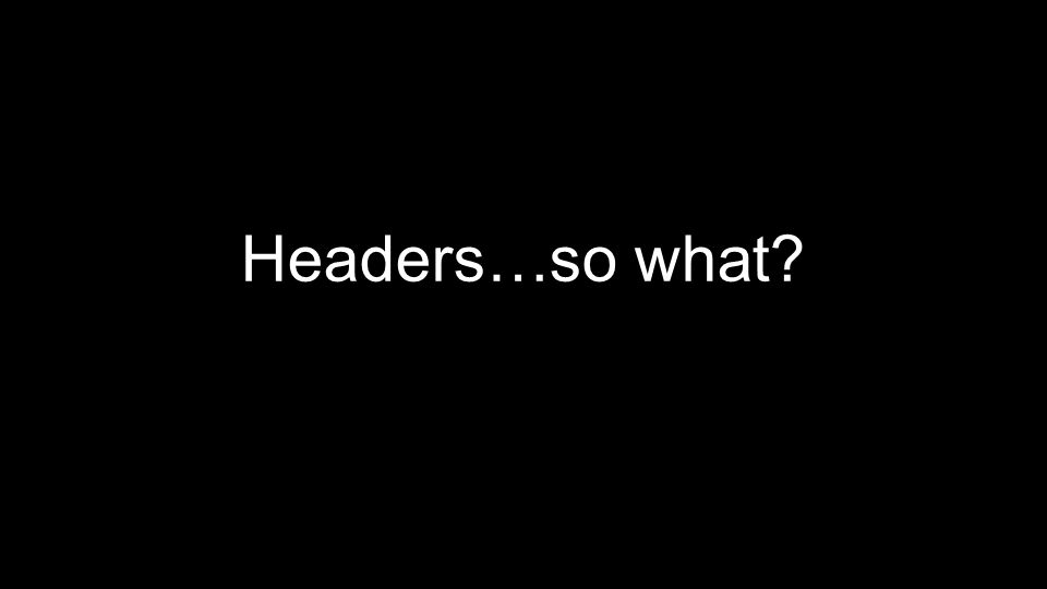 Headers…so what