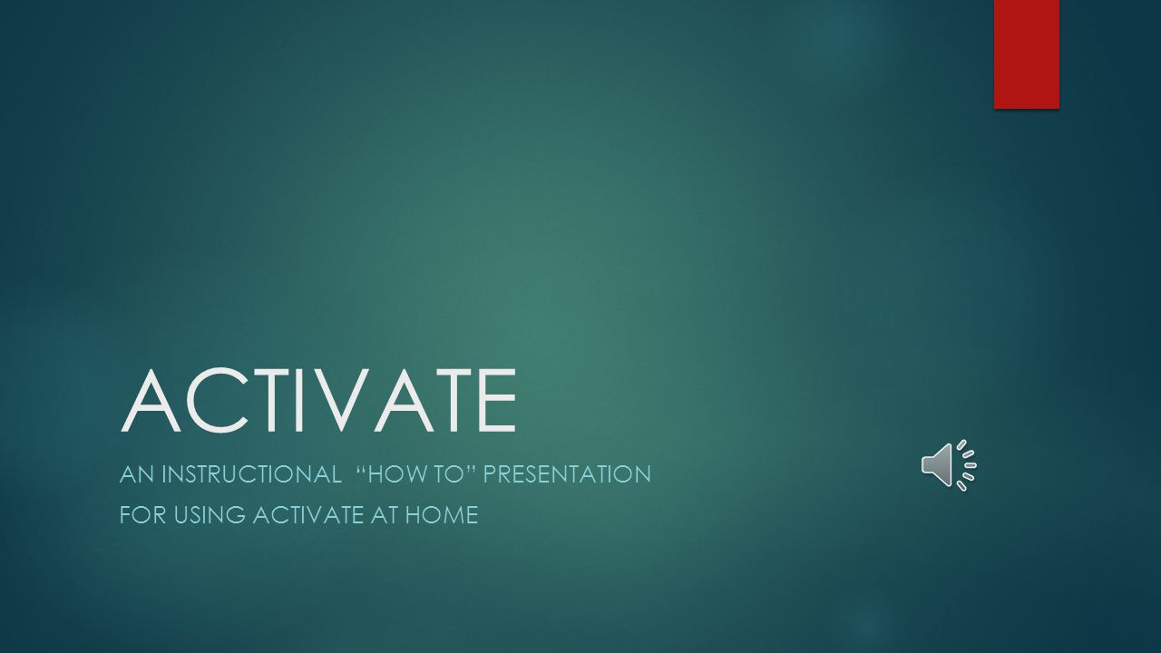 ACTIVATE AN INSTRUCTIONAL HOW TO PRESENTATION FOR USING ACTIVATE AT HOME
