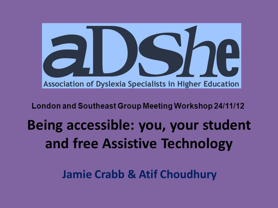 Being accessible: you, your student and free Assistive Technology Jamie Crabb & Atif Choudhury London and Southeast Group Meeting Workshop 24/11/12