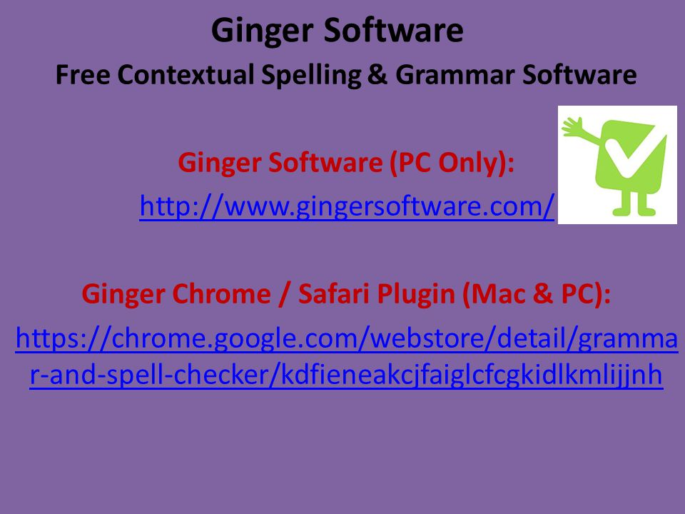 Ginger Software Free Contextual Spelling & Grammar Software Ginger Software (PC Only): http://www.gingersoftware.com/ Ginger Chrome / Safari Plugin (Mac & PC): https://chrome.google.com/webstore/detail/gramma r-and-spell-checker/kdfieneakcjfaiglcfcgkidlkmlijjnh