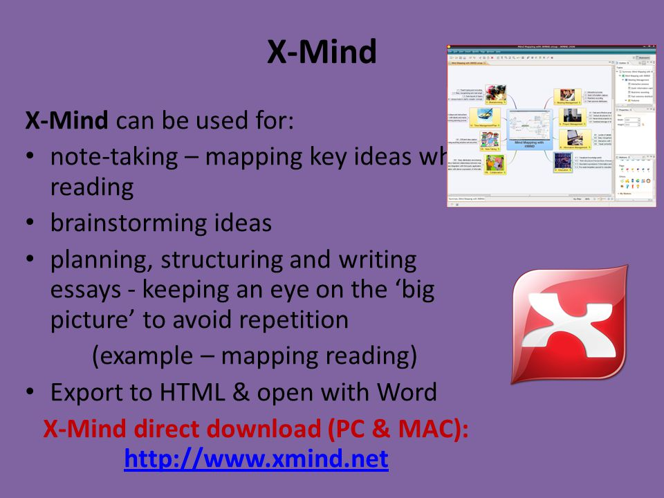 X-Mind X-Mind can be used for: note-taking – mapping key ideas when reading brainstorming ideas planning, structuring and writing essays - keeping an eye on the 'big picture' to avoid repetition (example – mapping reading) Export to HTML & open with Word X-Mind direct download (PC & MAC): http://www.xmind.net http://www.xmind.net