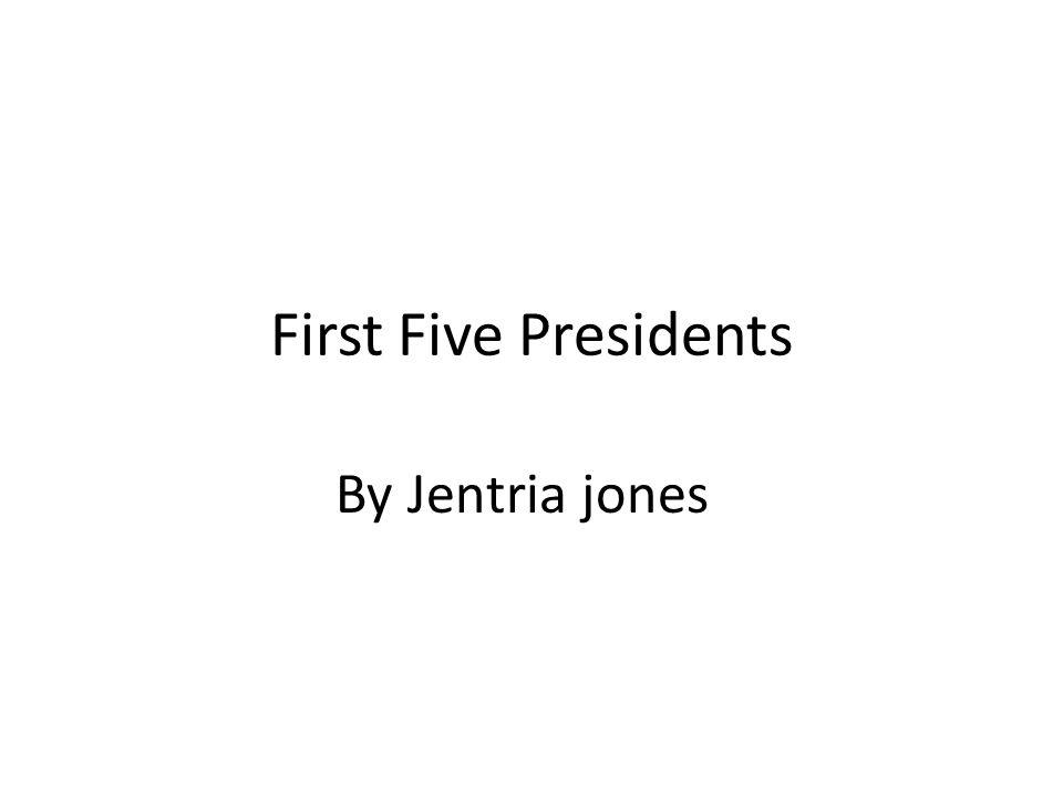 First Five Presidents By Jentria jones