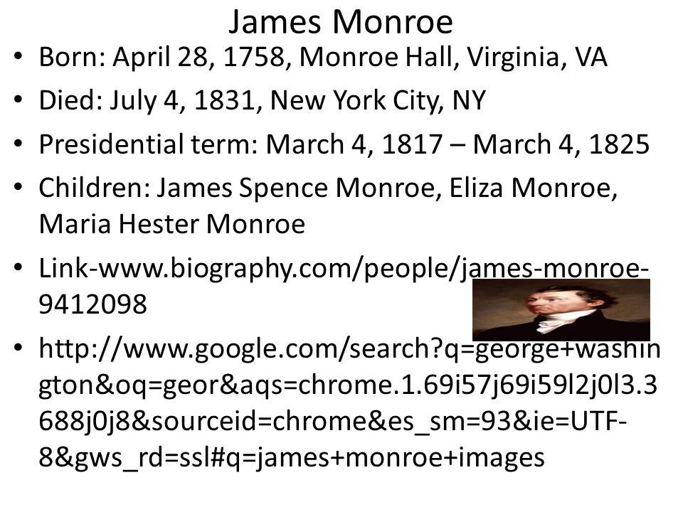 James Monroe Born: April 28, 1758, Monroe Hall, Virginia, VA Died: July 4, 1831, New York City, NY Presidential term: March 4, 1817 – March 4, 1825 Children: James Spence Monroe, Eliza Monroe, Maria Hester Monroe Link-www.biography.com/people/james-monroe- 9412098 http://www.google.com/search?q=george+washin gton&oq=geor&aqs=chrome.1.69i57j69i59l2j0l3.3 688j0j8&sourceid=chrome&es_sm=93&ie=UTF- 8&gws_rd=ssl#q=james+monroe+images