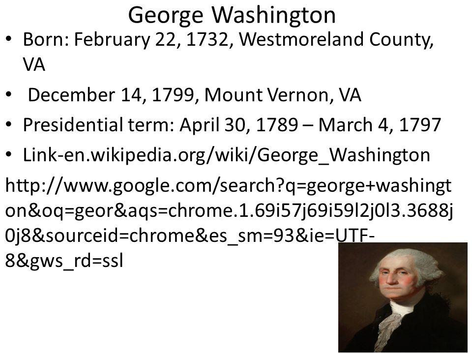 George Washington Born: February 22, 1732, Westmoreland County, VA December 14, 1799, Mount Vernon, VA Presidential term: April 30, 1789 – March 4, 1797 Link-en.wikipedia.org/wiki/George_Washington http://www.google.com/search?q=george+washingt on&oq=geor&aqs=chrome.1.69i57j69i59l2j0l3.3688j 0j8&sourceid=chrome&es_sm=93&ie=UTF- 8&gws_rd=ssl