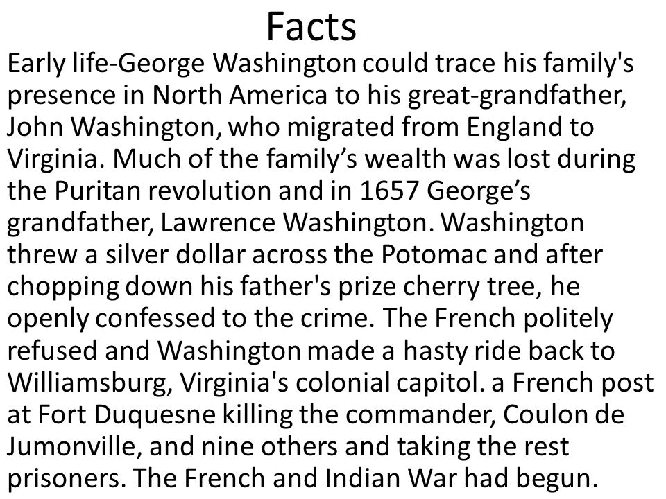 Facts Early life-George Washington could trace his family s presence in North America to his great-grandfather, John Washington, who migrated from England to Virginia.