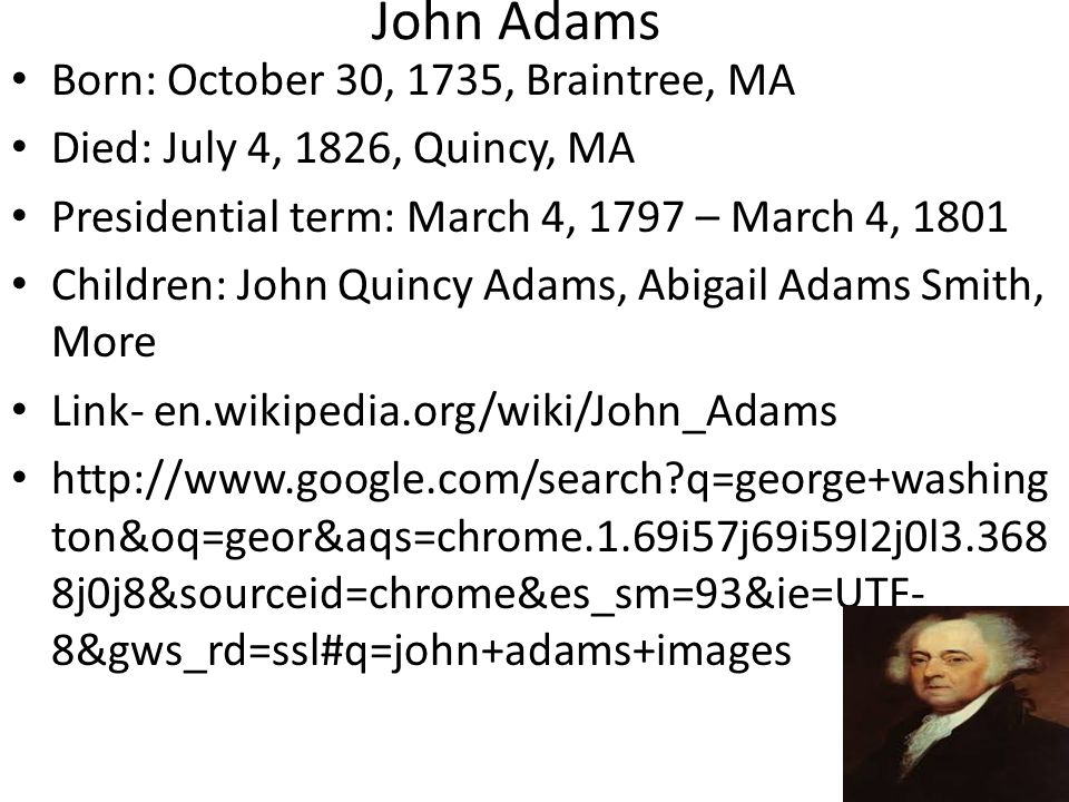 John Adams Born: October 30, 1735, Braintree, MA Died: July 4, 1826, Quincy, MA Presidential term: March 4, 1797 – March 4, 1801 Children: John Quincy Adams, Abigail Adams Smith, More Link- en.wikipedia.org/wiki/John_Adams http://www.google.com/search?q=george+washing ton&oq=geor&aqs=chrome.1.69i57j69i59l2j0l3.368 8j0j8&sourceid=chrome&es_sm=93&ie=UTF- 8&gws_rd=ssl#q=john+adams+images