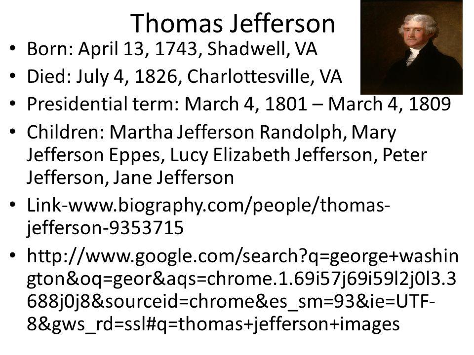 Thomas Jefferson Born: April 13, 1743, Shadwell, VA Died: July 4, 1826, Charlottesville, VA Presidential term: March 4, 1801 – March 4, 1809 Children: Martha Jefferson Randolph, Mary Jefferson Eppes, Lucy Elizabeth Jefferson, Peter Jefferson, Jane Jefferson Link-www.biography.com/people/thomas- jefferson-9353715 http://www.google.com/search?q=george+washin gton&oq=geor&aqs=chrome.1.69i57j69i59l2j0l3.3 688j0j8&sourceid=chrome&es_sm=93&ie=UTF- 8&gws_rd=ssl#q=thomas+jefferson+images