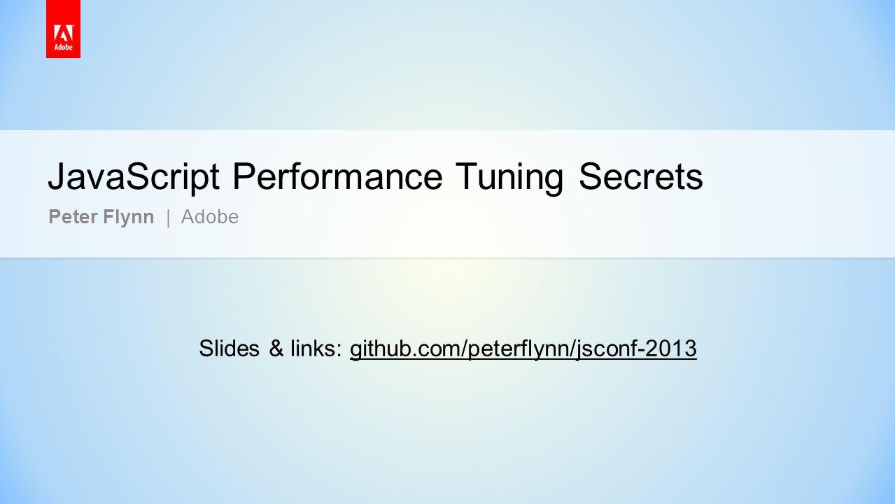 JavaScript Performance Tuning Secrets Peter Flynn | Adobe Slides & links: github.com/peterflynn/jsconf-2013github.com/peterflynn/jsconf-2013