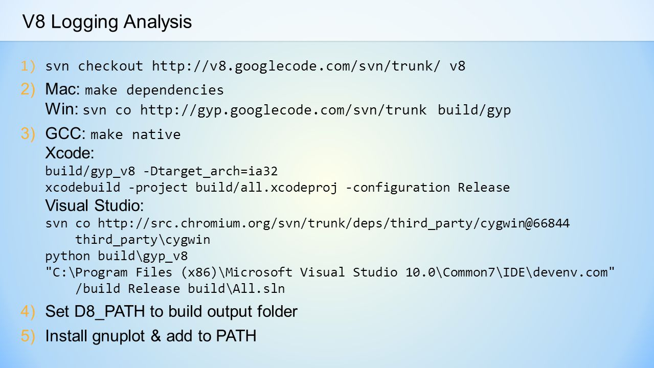 V8 Logging Analysis 1)svn checkout http://v8.googlecode.com/svn/trunk/ v8 2)Mac: make dependencies Win: svn co http://gyp.googlecode.com/svn/trunk build/gyp 3)GCC: make native Xcode: build/gyp_v8 -Dtarget_arch=ia32 xcodebuild -project build/all.xcodeproj -configuration Release Visual Studio: svn co http://src.chromium.org/svn/trunk/deps/third_party/cygwin@66844 third_party\cygwin python build\gyp_v8 C:\Program Files (x86)\Microsoft Visual Studio 10.0\Common7\IDE\devenv.com /build Release build\All.sln 4)Set D8_PATH to build output folder 5)Install gnuplot & add to PATH