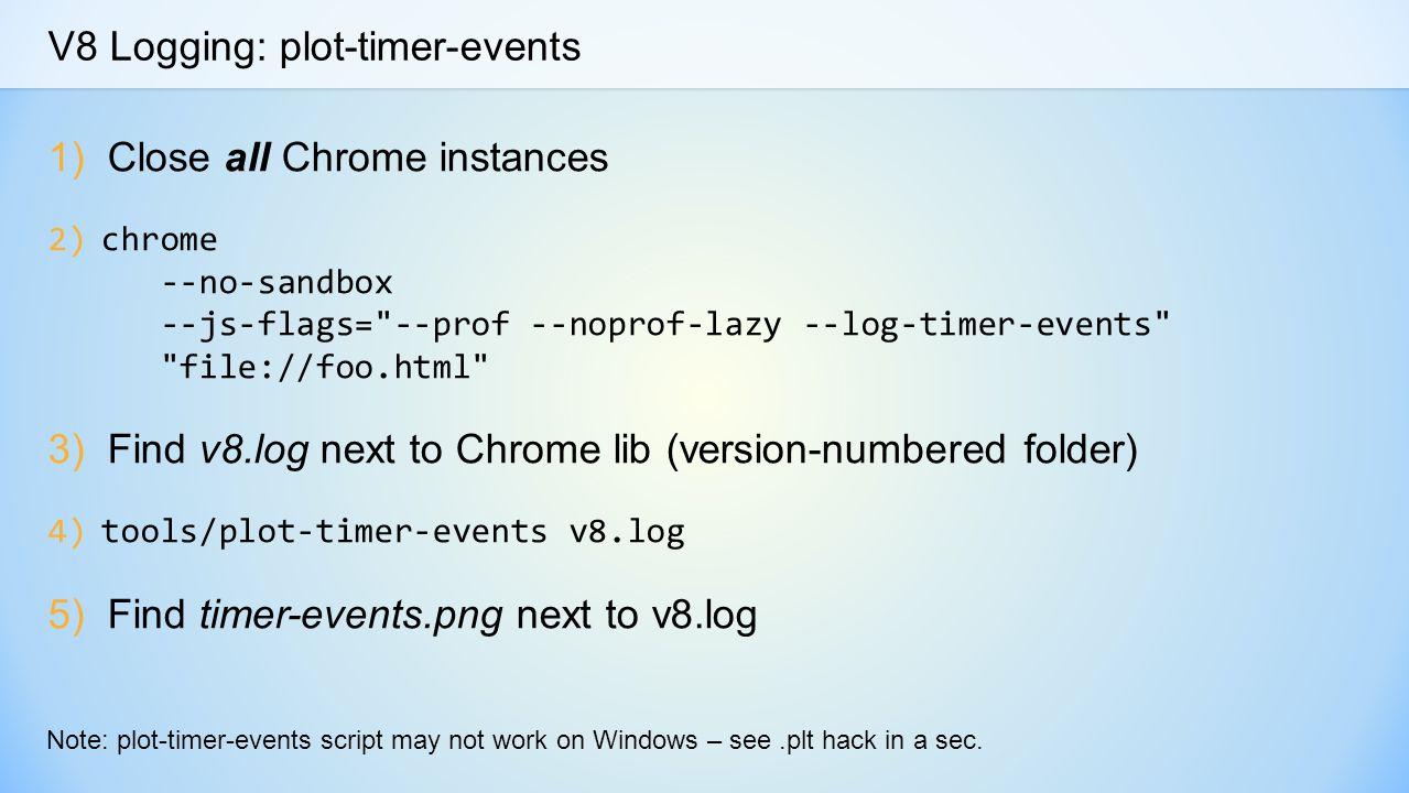 V8 Logging: plot-timer-events 1)Close all Chrome instances 2)chrome --no-sandbox --js-flags= --prof --noprof-lazy --log-timer-events file://foo.html 3)Find v8.log next to Chrome lib (version-numbered folder) 4)tools/plot-timer-events v8.log 5)Find timer-events.png next to v8.log Note: plot-timer-events script may not work on Windows – see.plt hack in a sec.
