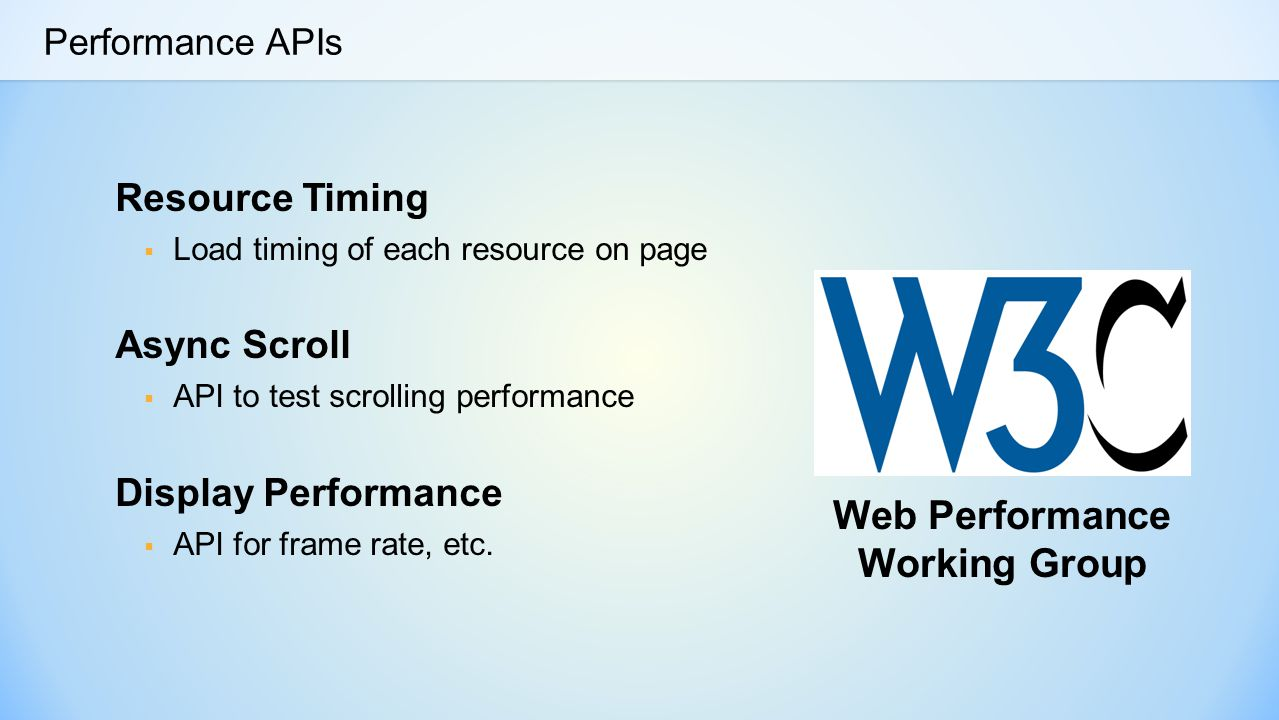 Performance APIs Resource Timing  Load timing of each resource on page Async Scroll  API to test scrolling performance Display Performance  API for