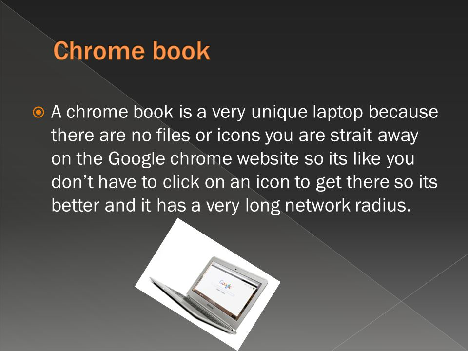  A chrome book is a very unique laptop because there are no files or icons you are strait away on the Google chrome website so its like you don't have to click on an icon to get there so its better and it has a very long network radius.