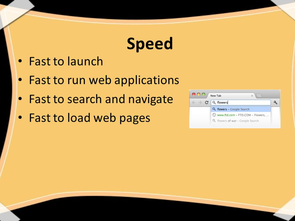 Speed Fast to launch Fast to run web applications Fast to search and navigate Fast to load web pages