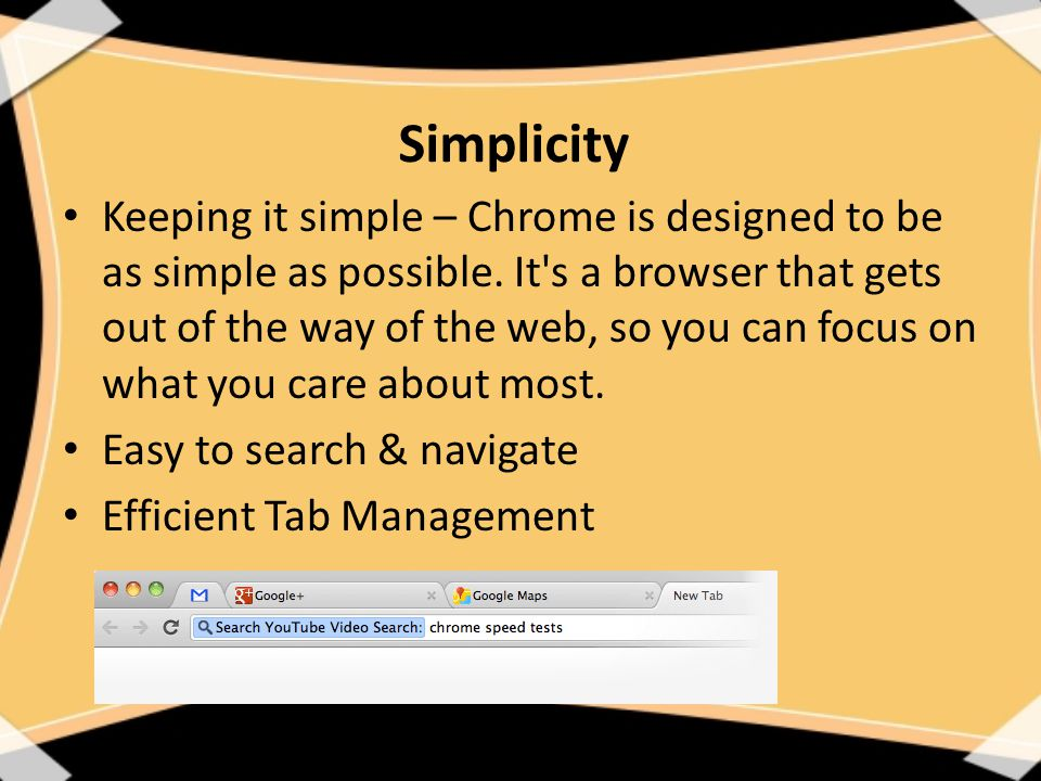 Simplicity Keeping it simple – Chrome is designed to be as simple as possible.