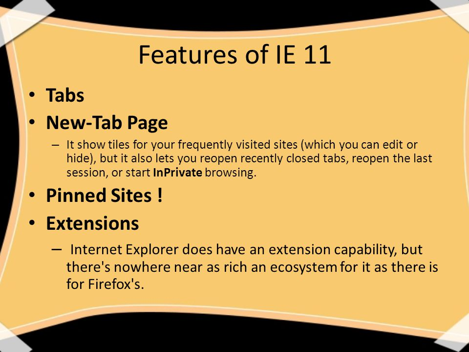 Features of IE 11 Tabs New-Tab Page – It show tiles for your frequently visited sites (which you can edit or hide), but it also lets you reopen recently closed tabs, reopen the last session, or start InPrivate browsing.