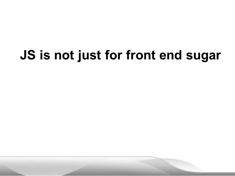 JS is not just for front end sugar