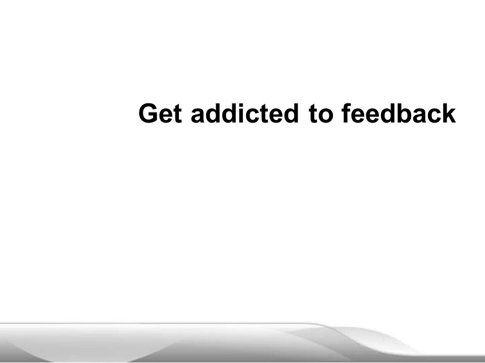 Get addicted to feedback